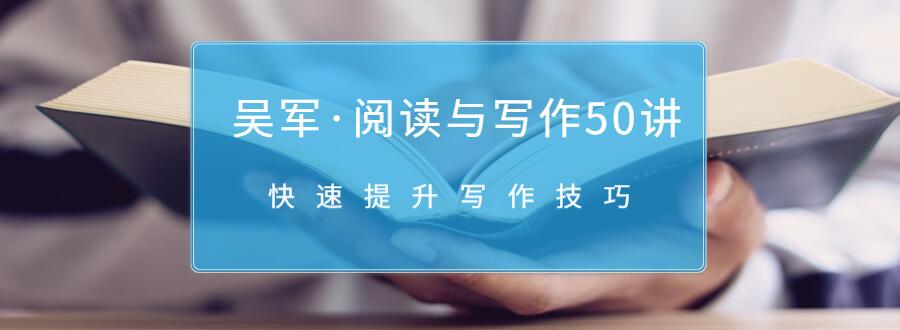(581期)吴军·阅读与写作50讲,快速提升写作技巧