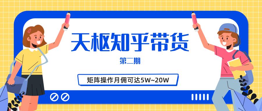 (604期)天枢知乎带货第二期,单号操作月佣在3K~1W,矩阵操作月佣可达5W~20W