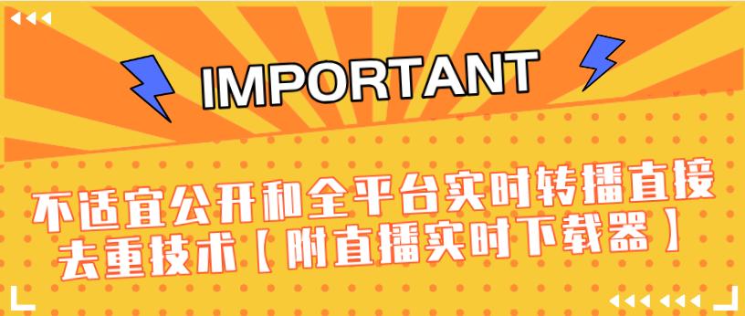 (760期)J总9月抖音最新课程:不适宜公开和全平台实时转播直接去重技术【附直播实时下载器】