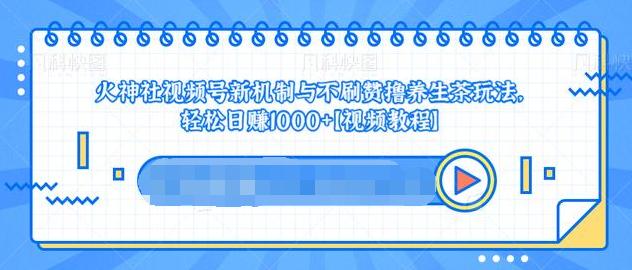 (761期)视频号新机制与不刷赞撸养生茶玩法,轻松日赚1000+
