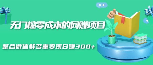 (800期)无门槛零成本的网赚项目,整合微信群多重变现日赚300+