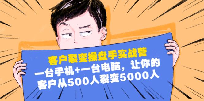 (864期)客户裂变操盘手实战营:一台手机+一台电脑,让你的客户从500人裂变5000人