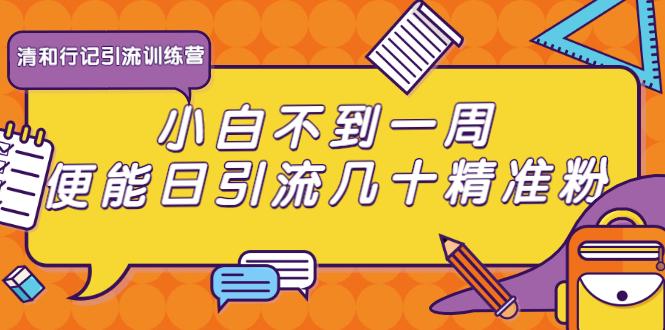 (1073期)清和行记引流训练营:小白不到一周便能日引流几十精准粉