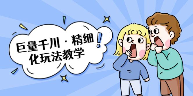 (1072期)巨量千川·精细化玩法教学:玩转抖音小店,快速爆单核心的玩法