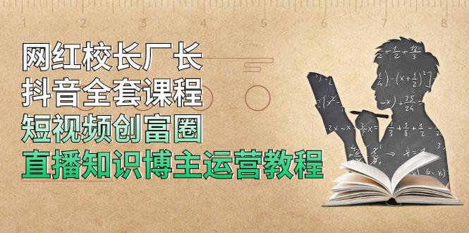(1204期)网红校长厂长抖音全套课程,短视频创富圈直播知识博主运营教程