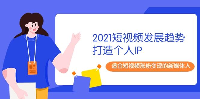 (1253期)2021短视频发展趋势+打造个人IP,适合短视频涨粉变现的新媒体人