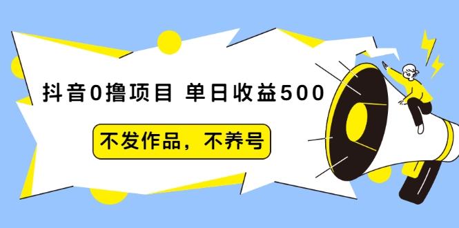 (1269期)抖音0撸项目:单日收益500,不发作品,不养号